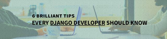 6 Brilliant Tips Every Django Developer Should Know - Image 1